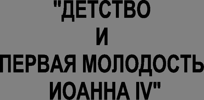 Государство и право Детство и первая молодость Иоанна iv Реферат  Государство и право Детство и первая молодость Иоанна iv Реферат Учил Нет